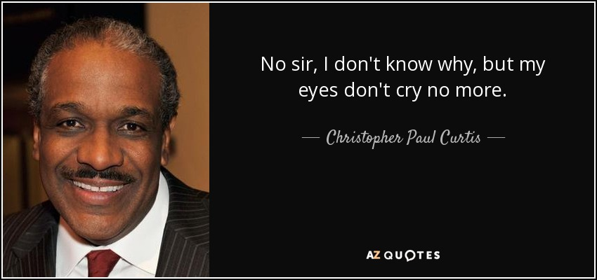 No sir, I don't know why, but my eyes don't cry no more. - Christopher Paul Curtis