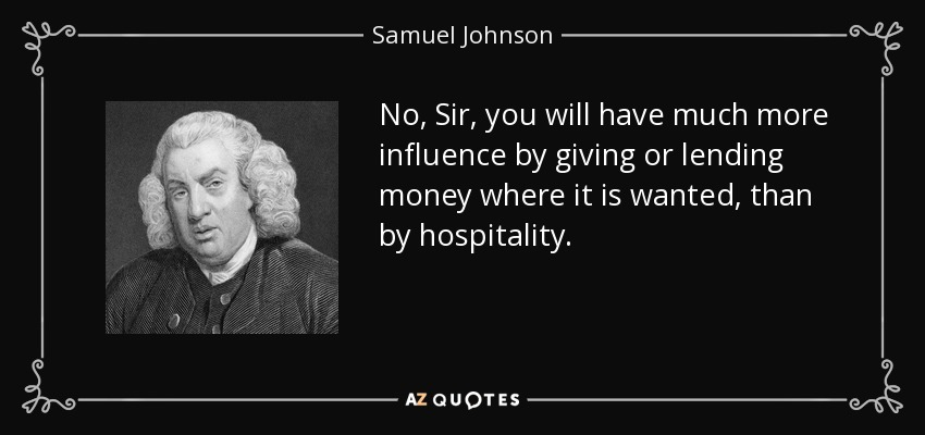 No, Sir, you will have much more influence by giving or lending money where it is wanted, than by hospitality. - Samuel Johnson