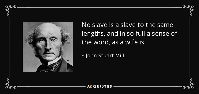 No slave is a slave to the same lengths, and in so full a sense of the word, as a wife is. - John Stuart Mill