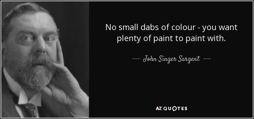 No small dabs of colour - you want plenty of paint to paint with. - John Singer Sargent
