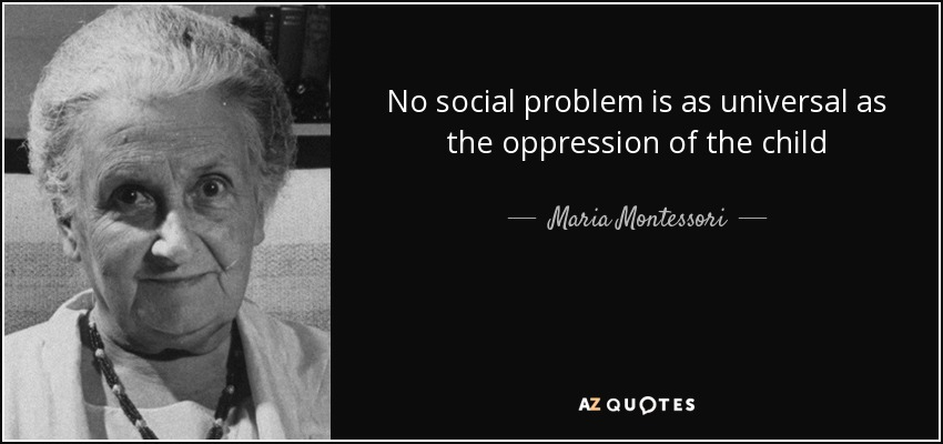 No social problem is as universal as the oppression of the child - Maria Montessori