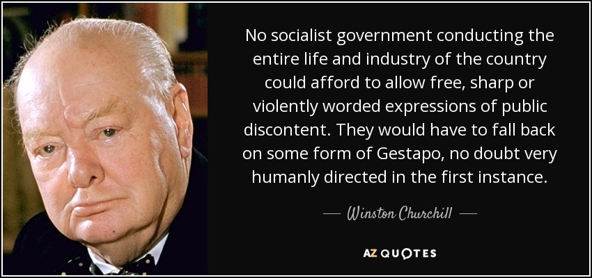 No socialist government conducting the entire life and industry of the country could afford to allow free, sharp or violently worded expressions of public discontent. They would have to fall back on some form of Gestapo, no doubt very humanly directed in the first instance. - Winston Churchill