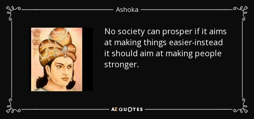 No society can prosper if it aims at making things easier-instead it should aim at making people stronger. - Ashoka