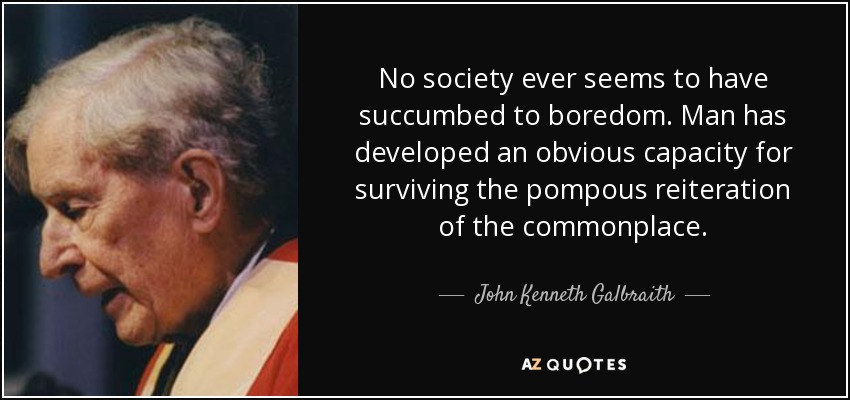 No society ever seems to have succumbed to boredom. Man has developed an obvious capacity for surviving the pompous reiteration of the commonplace. - John Kenneth Galbraith