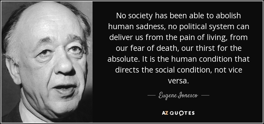 No society has been able to abolish human sadness, no political system can deliver us from the pain of living, from our fear of death, our thirst for the absolute. It is the human condition that directs the social condition, not vice versa. - Eugene Ionesco