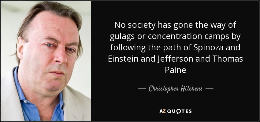 No society has gone the way of gulags or concentration camps by following the path of Spinoza and Einstein and Jefferson and Thomas Paine - Christopher Hitchens