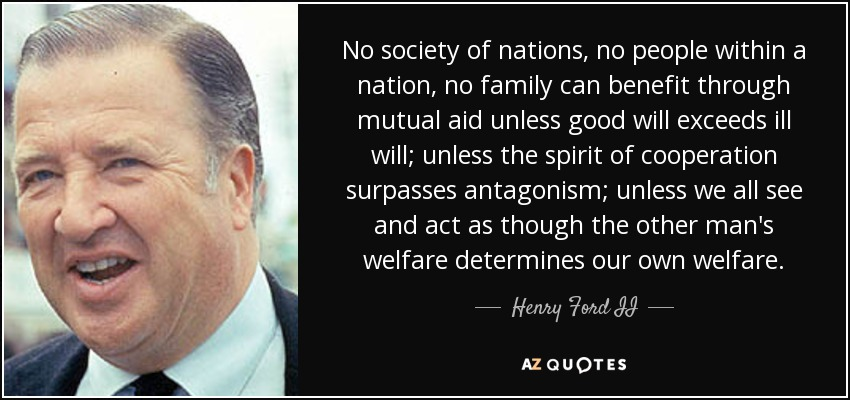 No society of nations, no people within a nation, no family can benefit through mutual aid unless good will exceeds ill will; unless the spirit of cooperation surpasses antagonism; unless we all see and act as though the other man's welfare determines our own welfare. - Henry Ford II