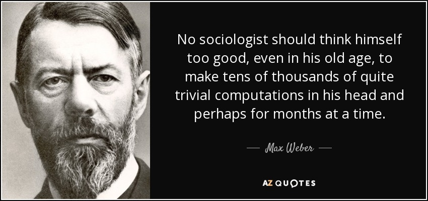 No sociologist should think himself too good, even in his old age, to make tens of thousands of quite trivial computations in his head and perhaps for months at a time. - Max Weber