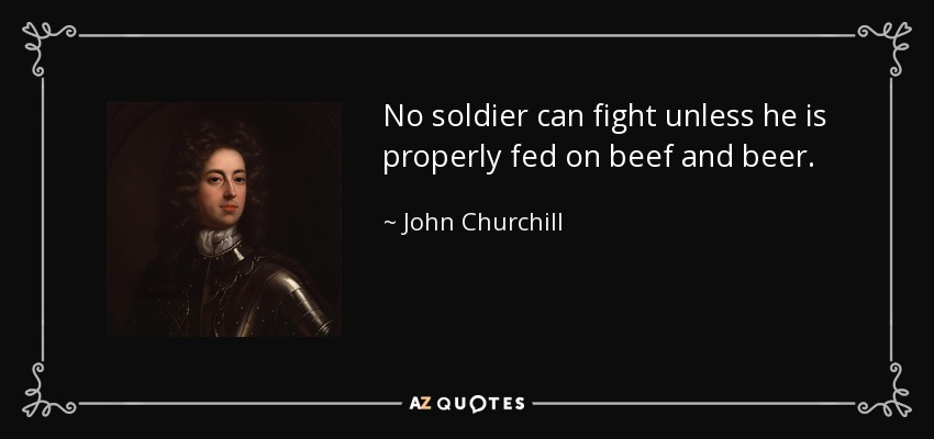 No soldier can fight unless he is properly fed on beef and beer. - John Churchill, 1st Duke of Marlborough