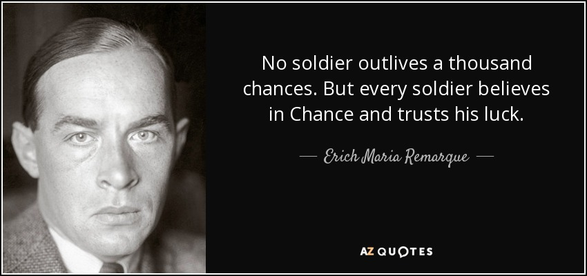 No soldier outlives a thousand chances. But every soldier believes in Chance and trusts his luck. - Erich Maria Remarque