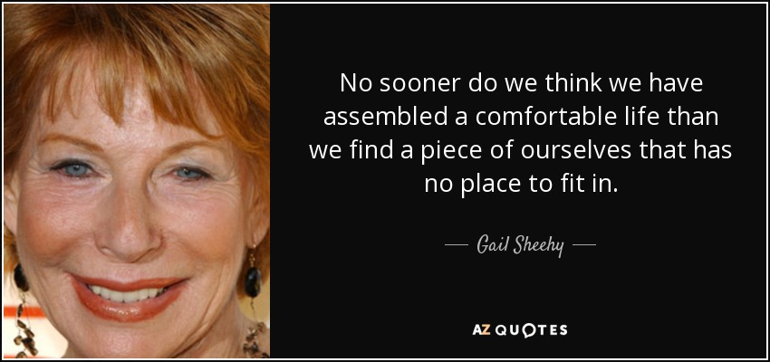 No sooner do we think we have assembled a comfortable life than we find a piece of ourselves that has no place to fit in. - Gail Sheehy