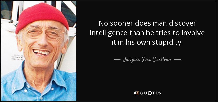 No sooner does man discover intelligence than he tries to involve it in his own stupidity. - Jacques Yves Cousteau