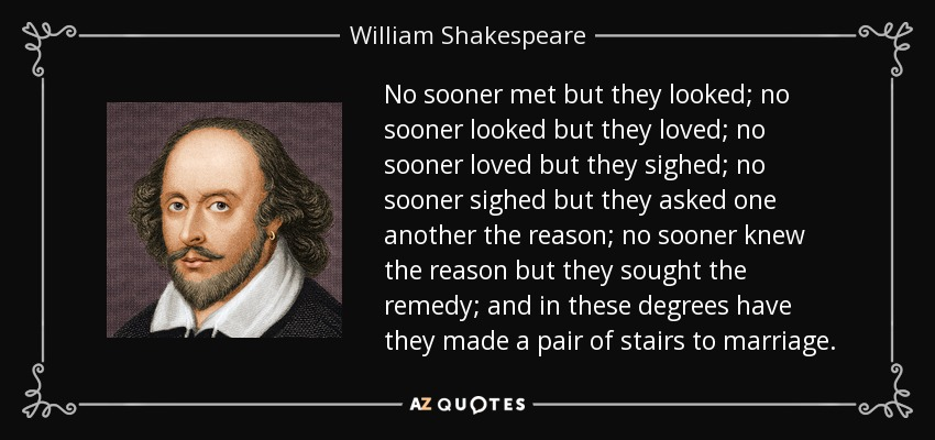 No sooner met but they looked; no sooner looked but they loved; no sooner loved but they sighed; no sooner sighed but they asked one another the reason; no sooner knew the reason but they sought the remedy; and in these degrees have they made a pair of stairs to marriage. - William Shakespeare