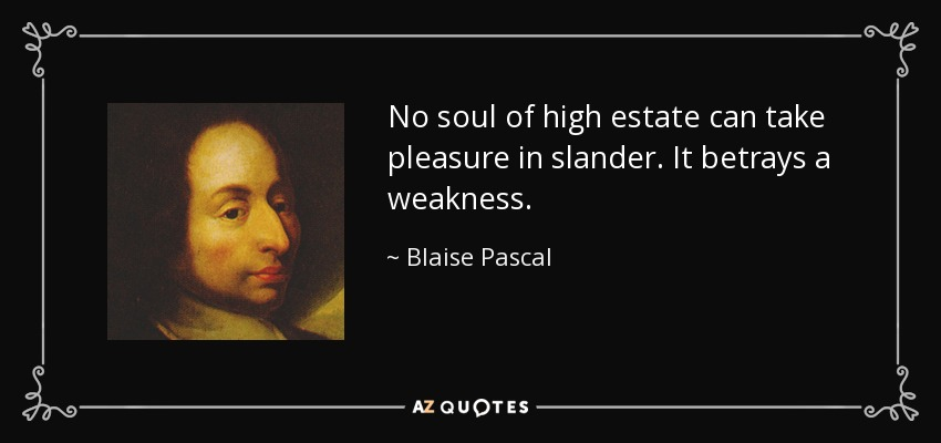 No soul of high estate can take pleasure in slander. It betrays a weakness. - Blaise Pascal