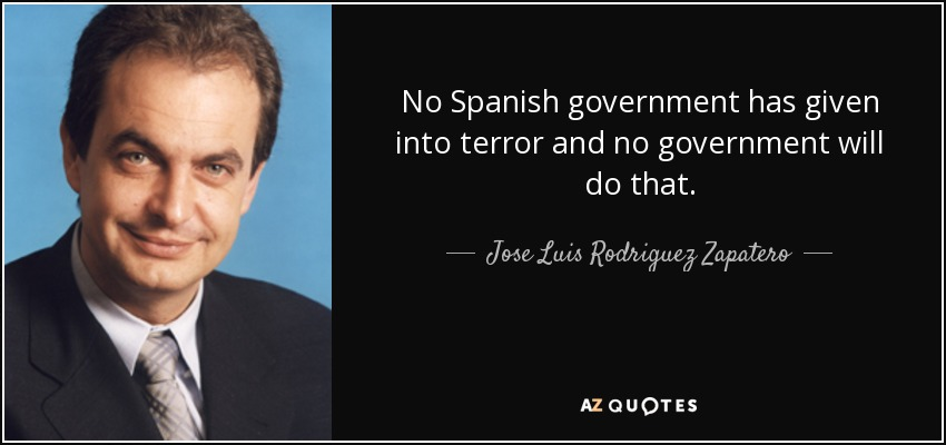 No Spanish government has given into terror and no government will do that. - Jose Luis Rodriguez Zapatero