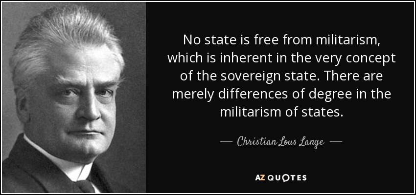 No state is free from militarism, which is inherent in the very concept of the sovereign state. There are merely differences of degree in the militarism of states. - Christian Lous Lange