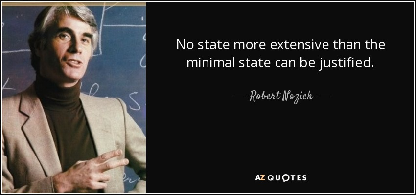 No state more extensive than the minimal state can be justified. - Robert Nozick