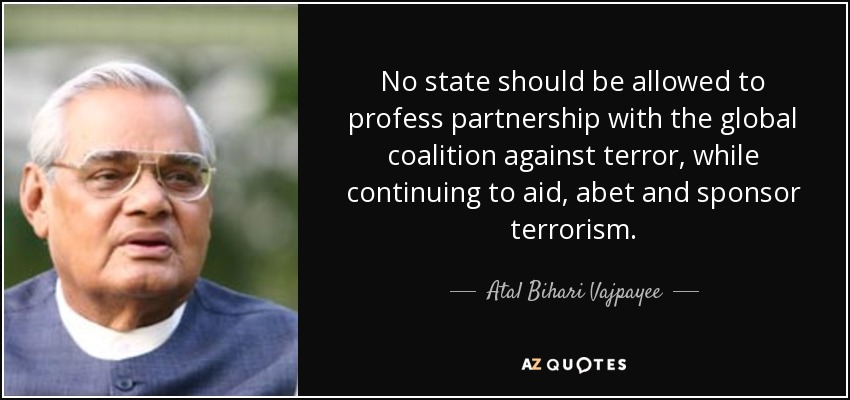 No state should be allowed to profess partnership with the global coalition against terror, while continuing to aid, abet and sponsor terrorism. - Atal Bihari Vajpayee