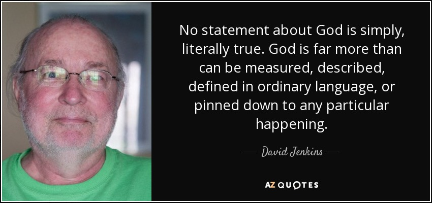 No statement about God is simply, literally true. God is far more than can be measured, described, defined in ordinary language, or pinned down to any particular happening. - David Jenkins