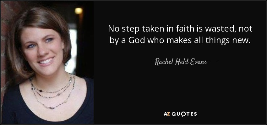No step taken in faith is wasted, not by a God who makes all things new. - Rachel Held Evans