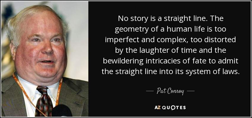 No story is a straight line. The geometry of a human life is too imperfect and complex, too distorted by the laughter of time and the bewildering intricacies of fate to admit the straight line into its system of laws. - Pat Conroy