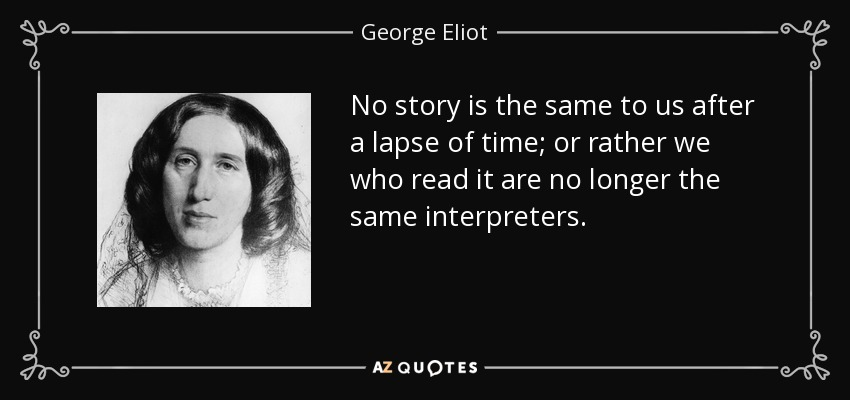 No story is the same to us after a lapse of time; or rather we who read it are no longer the same interpreters. - George Eliot