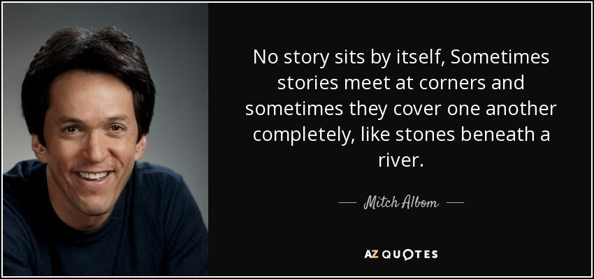 No story sits by itself, Sometimes stories meet at corners and sometimes they cover one another completely, like stones beneath a river. - Mitch Albom