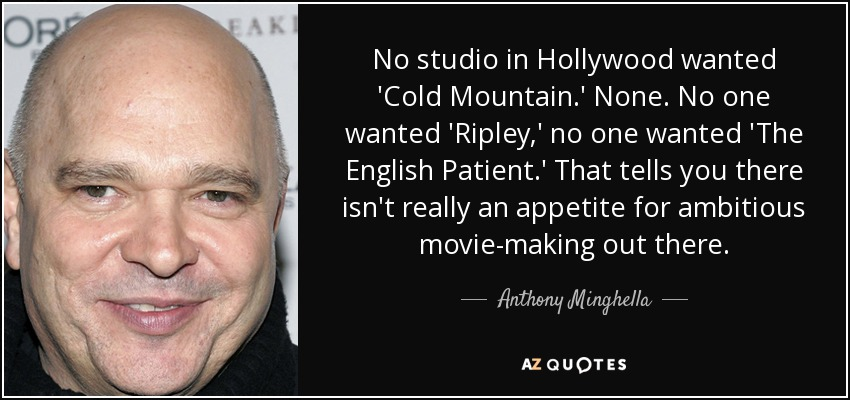 No studio in Hollywood wanted 'Cold Mountain.' None. No one wanted 'Ripley,' no one wanted 'The English Patient.' That tells you there isn't really an appetite for ambitious movie-making out there. - Anthony Minghella