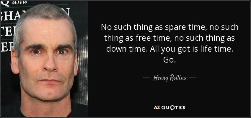 No such thing as spare time, no such thing as free time, no such thing as down time. All you got is life time. Go. - Henry Rollins