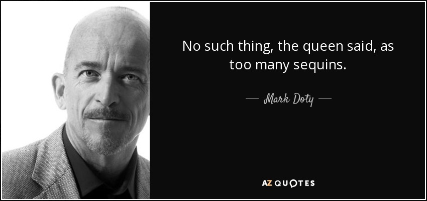 No such thing, the queen said, as too many sequins. - Mark Doty