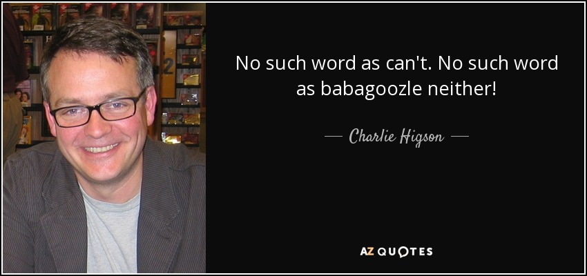 No such word as can't. No such word as babagoozle neither! - Charlie Higson