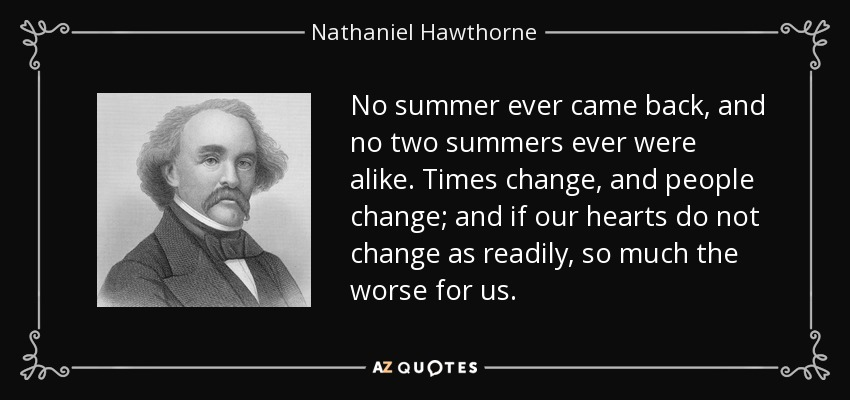 No summer ever came back, and no two summers ever were alike. Times change, and people change; and if our hearts do not change as readily, so much the worse for us. - Nathaniel Hawthorne