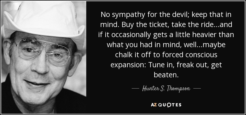 No sympathy for the devil; keep that in mind. Buy the ticket, take the ride...and if it occasionally gets a little heavier than what you had in mind, well...maybe chalk it off to forced conscious expansion: Tune in, freak out, get beaten. - Hunter S. Thompson