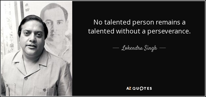 No talented person remains a talented without a perseverance. - Lokendra Singh