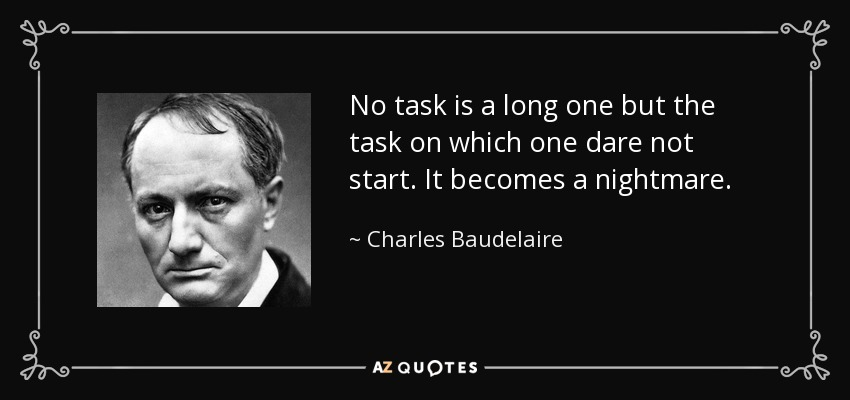 No task is a long one but the task on which one dare not start. It becomes a nightmare. - Charles Baudelaire