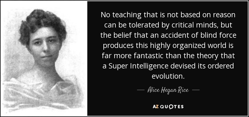 No teaching that is not based on reason can be tolerated by critical minds, but the belief that an accident of blind force produces this highly organized world is far more fantastic than the theory that a Super Intelligence devised its ordered evolution. - Alice Hegan Rice