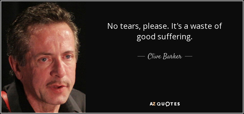 No tears, please. It's a waste of good suffering. - Clive Barker