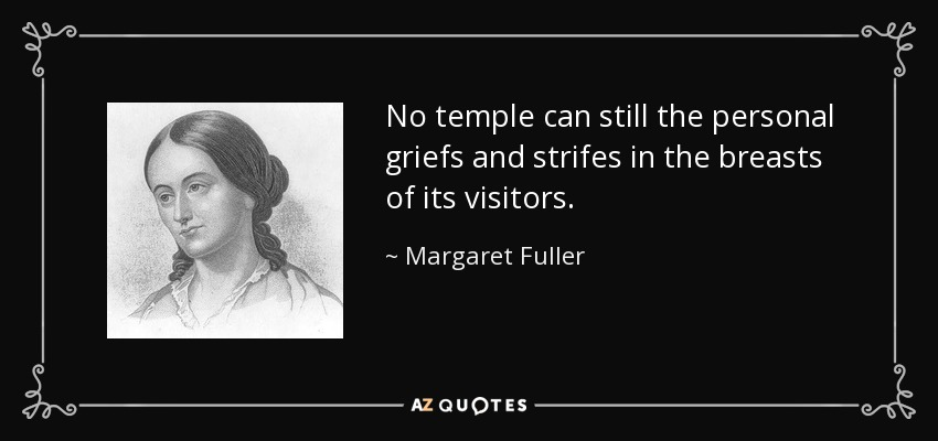 No temple can still the personal griefs and strifes in the breasts of its visitors. - Margaret Fuller