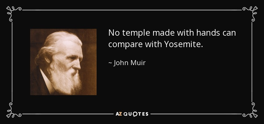 No temple made with hands can compare with Yosemite. - John Muir