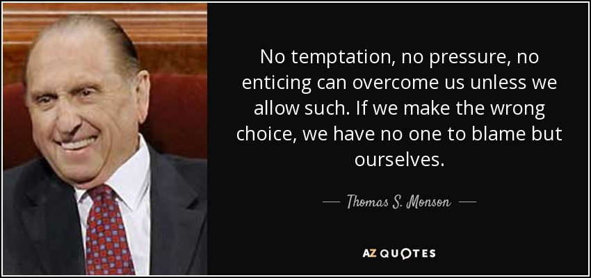 No temptation, no pressure, no enticing can overcome us unless we allow such. If we make the wrong choice, we have no one to blame but ourselves. - Thomas S. Monson