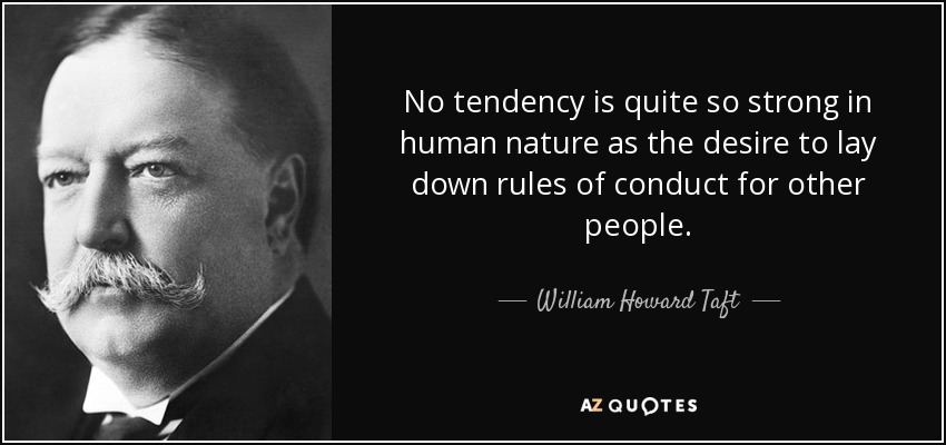 No tendency is quite so strong in human nature as the desire to lay down rules of conduct for other people. - William Howard Taft