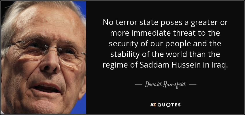 No terror state poses a greater or more immediate threat to the security of our people and the stability of the world than the regime of Saddam Hussein in Iraq. - Donald Rumsfeld