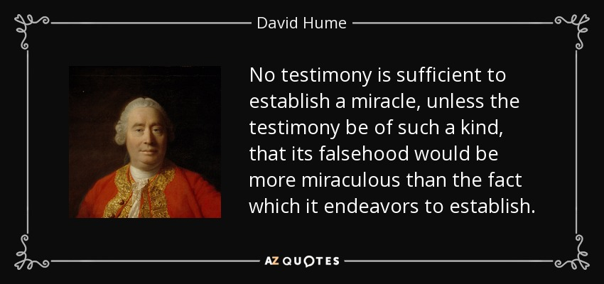 No testimony is sufficient to establish a miracle, unless the testimony be of such a kind, that its falsehood would be more miraculous than the fact which it endeavors to establish. - David Hume