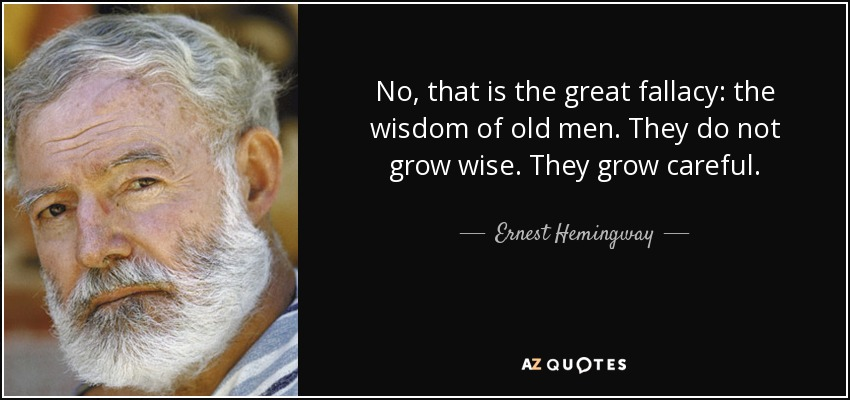 No, that is the great fallacy: the wisdom of old men. They do not grow wise. They grow careful. - Ernest Hemingway