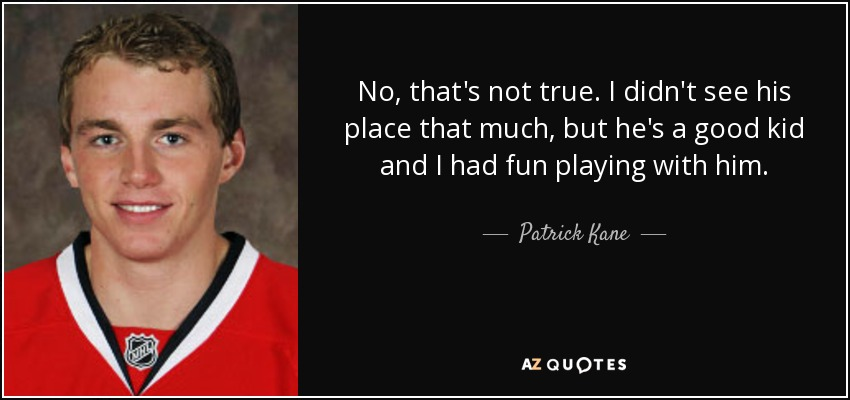 No, that's not true. I didn't see his place that much, but he's a good kid and I had fun playing with him. - Patrick Kane