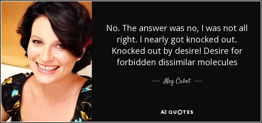 No. The answer was no, I was not all right. I nearly got knocked out. Knocked out by desire! Desire for forbidden dissimilar molecules - Meg Cabot
