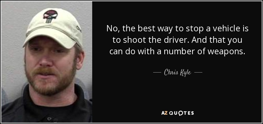 No, the best way to stop a vehicle is to shoot the driver. And that you can do with a number of weapons. - Chris Kyle