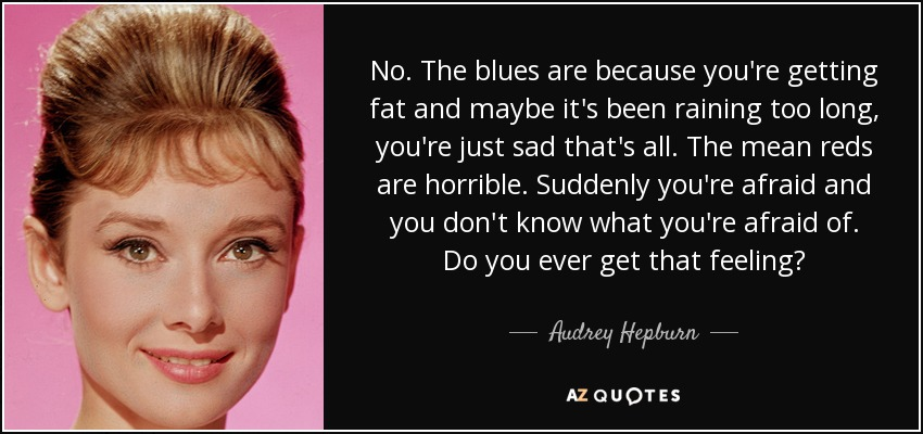 No. The blues are because you're getting fat and maybe it's been raining too long, you're just sad that's all. The mean reds are horrible. Suddenly you're afraid and you don't know what you're afraid of. Do you ever get that feeling? - Audrey Hepburn