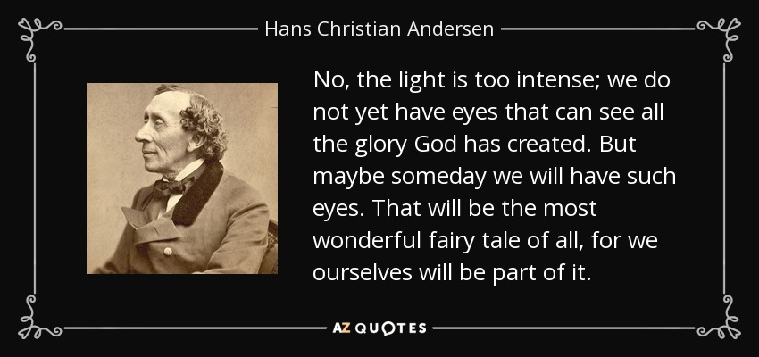 No, the light is too intense; we do not yet have eyes that can see all the glory God has created. But maybe someday we will have such eyes. That will be the most wonderful fairy tale of all, for we ourselves will be part of it. - Hans Christian Andersen