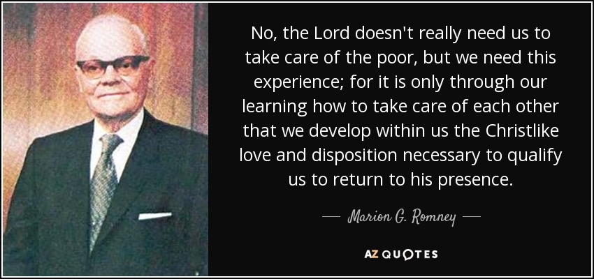 No, the Lord doesn't really need us to take care of the poor, but we need this experience; for it is only through our learning how to take care of each other that we develop within us the Christlike love and disposition necessary to qualify us to return to his presence. - Marion G. Romney